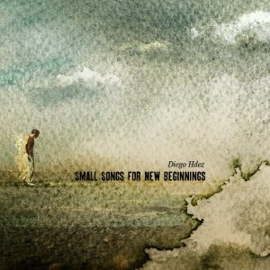 "Diego Hernandez  ""Small Songs for New Beginnings"", 2012 Foehn Records"