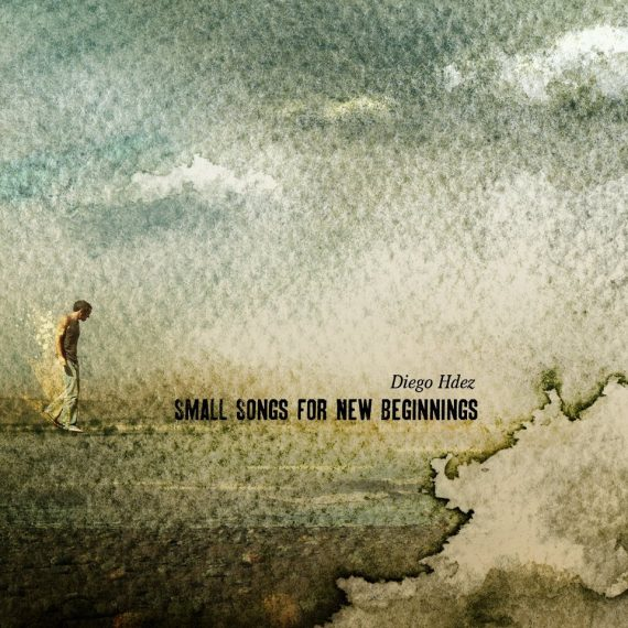 """Diego Hernández """"Small Songs for New Beginnings"""", 2012 Foehn Records"""