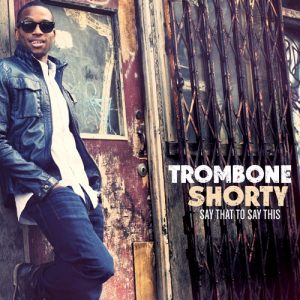 """Trombone Shorty """"Say That to Say This"""", nuevo disco"""